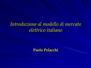 Introduzione al modello di mercato elettrico italiano Paolo Pelacchi