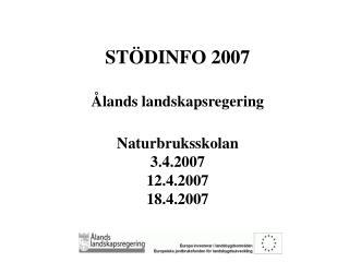 STÖDINFO 2007 Ålands landskapsregering Naturbruksskolan 3.4.2007 12.4.2007 18.4.2007