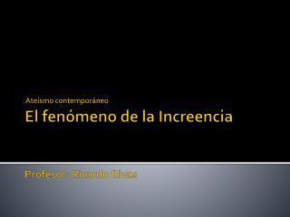 El  fenómeno de  la Increencia Profesor: Ricardo Rivas