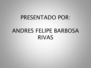 PRESENTADO POR: ANDRES FELIPE BARBOSA RIVAS