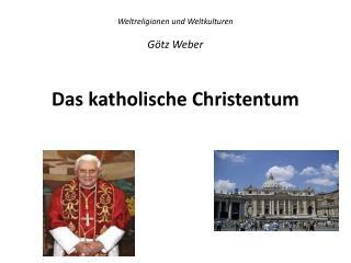 Weltreligionen und Weltkulturen Götz Weber Das  katholische Christentum