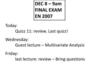Today: 	Quizz 11: review. Last quizz! Wednesday: 	Guest lecture – Multivariate Analysis