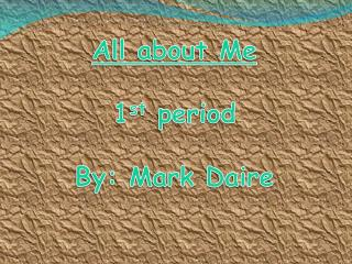 All about Me 1 st  period By: Mark Daire