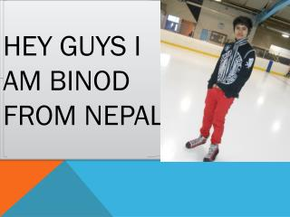 Hey guys I am  Binod from  Nepal