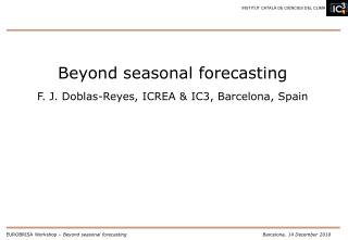 Beyond seasonal forecasting F. J. Doblas-Reyes, ICREA & IC3, Barcelona, Spain
