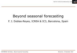 Beyond seasonal forecasting F. J. Doblas-Reyes, ICREA & IC3, Barcelona, Spain