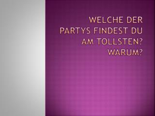 Welche  der  Partys findest  du am  tollsten ?   Warum ?