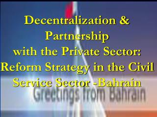 Decentralization  Partnership with the Private Sector: Reform Strategy in the Civil Service Sector -Bahrain