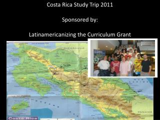 Costa Rica Study Trip 2011 Sponsored by: Latinamericanizing the Curriculum Grant