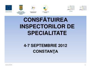 CON S F ĂTUIREA INSPECTORILOR DE SPECIALITATE 4-7 SEPTEMBRIE  2012 CONSTANŢA