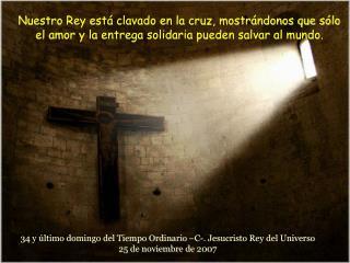 34 y último domingo del Tiempo Ordinario –C-. Jesucristo Rey del Universo 25 de noviembre de 2007