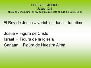 EL REY DE JERICO Josue 12:9 el rey de Jericó, uno; el rey de Hai, que está al lado de Betel, uno;