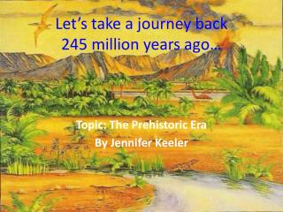Let's take a journey back  245 million years ago…