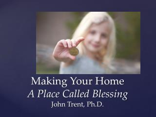 Making Your Home  A Place Called Blessing John Trent, Ph.D.