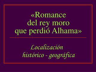 � Romance  del rey moro  que perdi � Alhama �