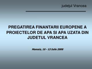 PREGATIREA FINANTARII EUROPENE A PROIECTELOR DE APA SI APA UZATA DIN JUDETUL VRANCEA