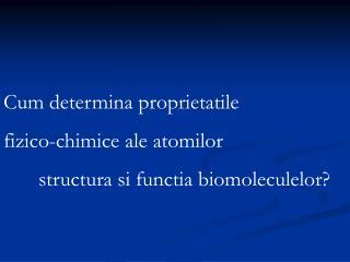 Cum determina proprietatile  fizico-chimice ale atomilor  structura si functia biomoleculelor?