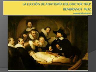 La lección de anatomía del Doctor Tulp. Rembrandt  1632. Pablo José Moreno