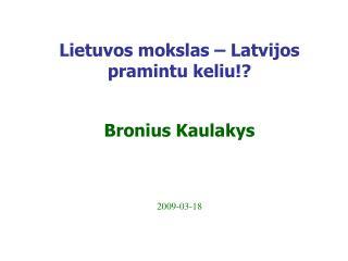 Lietuvos mokslas – Latvijos pramintu keliu !? Bronius Kaulakys 200 9 -0 3 - 18