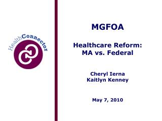 MGFOA Healthcare Reform: MA vs. Federal Cheryl Ierna Kaitlyn Kenney May 7, 2010