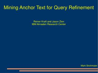 Mining Anchor Text for Query Refinement Reiner Kraft and Jason Zien IBM Almaden Research Center