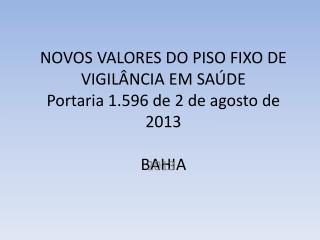 NOVOS VALORES DO PISO FIXO DE VIGILÂNCIA EM SAÚDE Portaria 1.596 de 2 de agosto de 2013 BAHIA