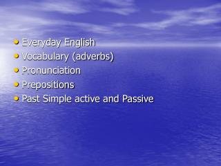 Everyday English Vocabulary (adverbs) Pronunciation Prepositions Past Simple active and Passive