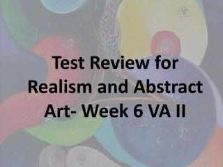 Test Review for Realism and Abstract Art- Week 6 VA II