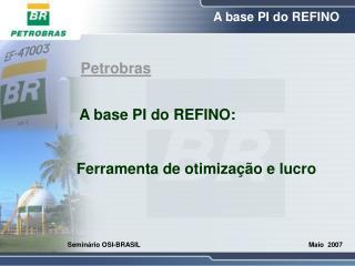 Petrobras A base PI do REFINO:        Ferramenta de otimização e lucro