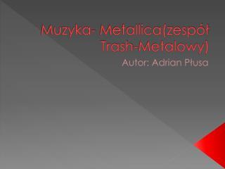 Muzyka- Metallica(zespół Trash-Metalowy)