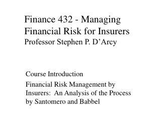 Finance 432 - Managing Financial Risk for Insurers Professor Stephen P. D�Arcy