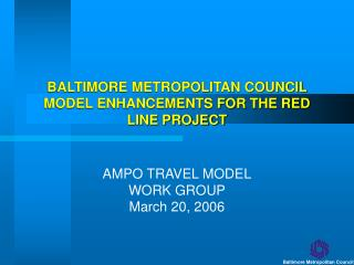 BALTIMORE METROPOLITAN COUNCIL MODEL ENHANCEMENTS FOR THE RED LINE PROJECT