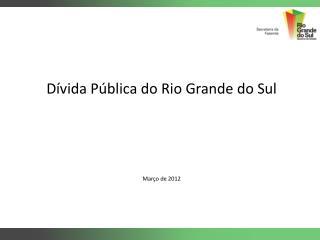 Dívida Pública do Rio Grande do Sul Março de 2012