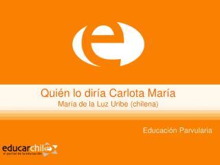 Quién lo diría Carlota María María de la Luz Uribe (chilena)