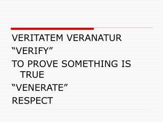 """VERITATEM VERANATUR """"VERIFY""""  TO PROVE SOMETHING IS TRUE """"VENERATE"""" RESPECT"""