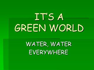 IT�S A  GREEN WORLD