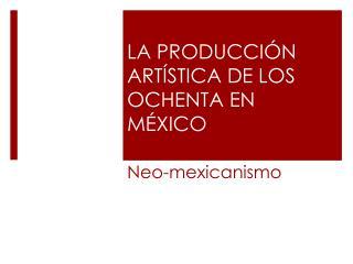 LA PRODUCCIÓN ARTÍSTICA DE LOS OCHENTA EN MÉXICO
