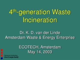 4 th -generation Waste Incineration Dr. K. D. van der Linde Amsterdam Waste & Energy Enterprise
