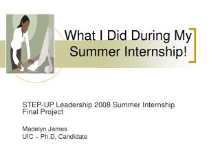 What I Did During My    Summer Internship!