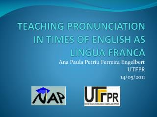 TEACHING PRONUNCIATION IN TIMES OF ENGLISH AS LINGUA FRANCA