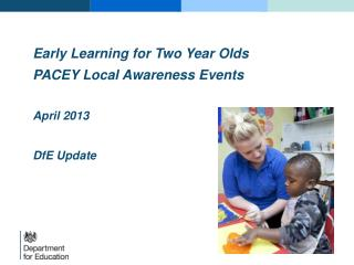 Early Learning for  Two Year Olds  PACEY Local Awareness Events April 2013 DfE  Update