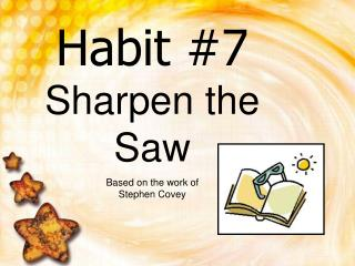 Habit #7 Sharpen the Saw Based on the work of  Stephen Covey