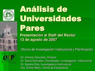 Análisis de Universidades Pares Presentación al  Staff  del Rector 13 de agosto de 2007