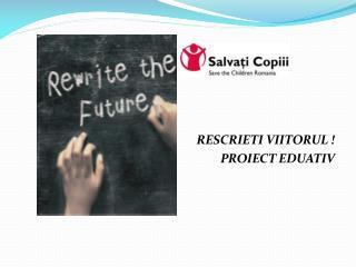 RESCRIETI VIITORUL !      PROIECT EDUATIV