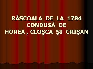 R?SCOALA  DE  LA  1784  CONDUS?  DE HOREA , CLO?CA  ?I  CRI?AN