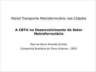 Painel Transporte Metroferroviário nas Cidades A CBTU no Desenvolvimento do Setor Metroferroviário