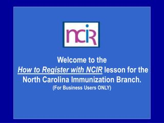 Welcome to the How to Register with NCIR  lesson for the  North Carolina Immunization Branch.