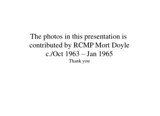 The photos in this presentation is  contributed by RCMP Mort Doyle c./Oct 1963 – Jan 1965