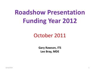 Roadshow Presentation Funding Year 2012 October 2011 Gary Rawson, ITS Lee Bray, MDE