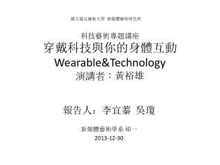 科技藝術專題講座 穿戴科技與你的身體互動 Wearable&Technology 演講 者: 黃裕雄